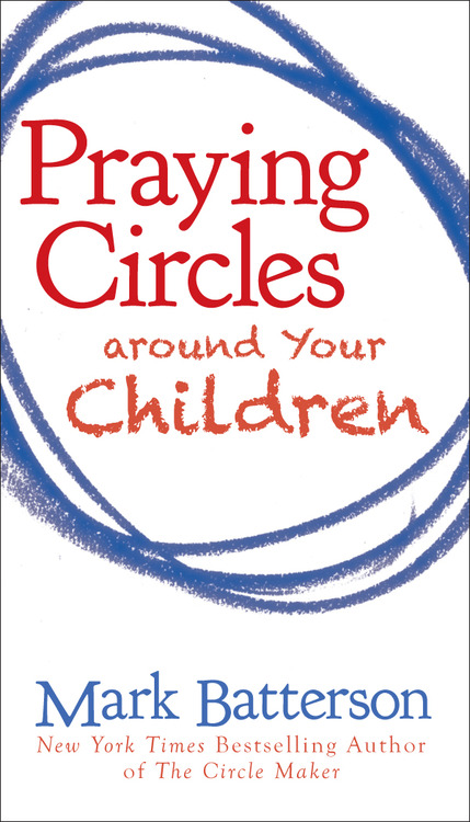 Praying Circles Around Your Children by Mark Batterson