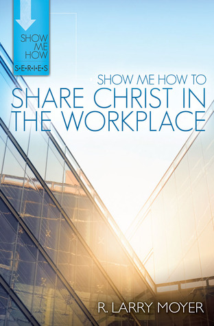Show Me How to Share Christ in the Workplace by R. Larry Moyer