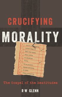Crucifying Morality: The Gospel of the Beatitudes by R. W. Glenn