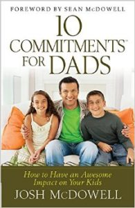 better dad josh mcdowell 10 commitments for dads
