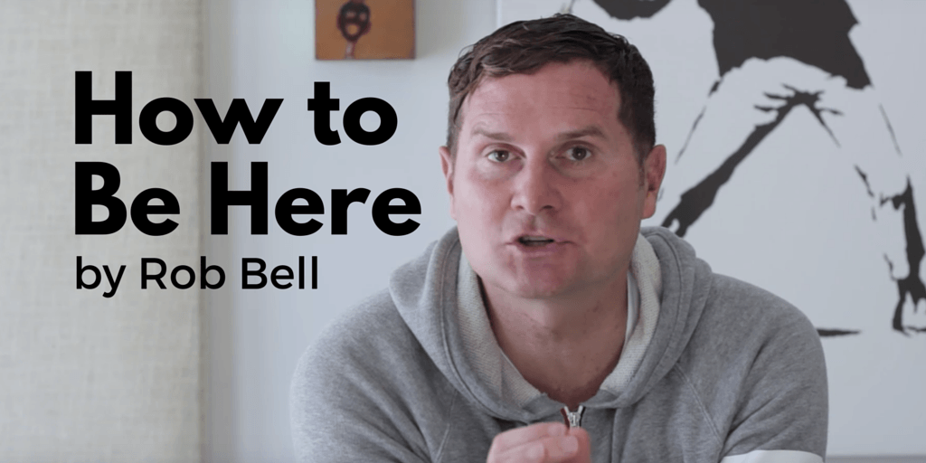 Rob Bell on How to Be Here [+Video]