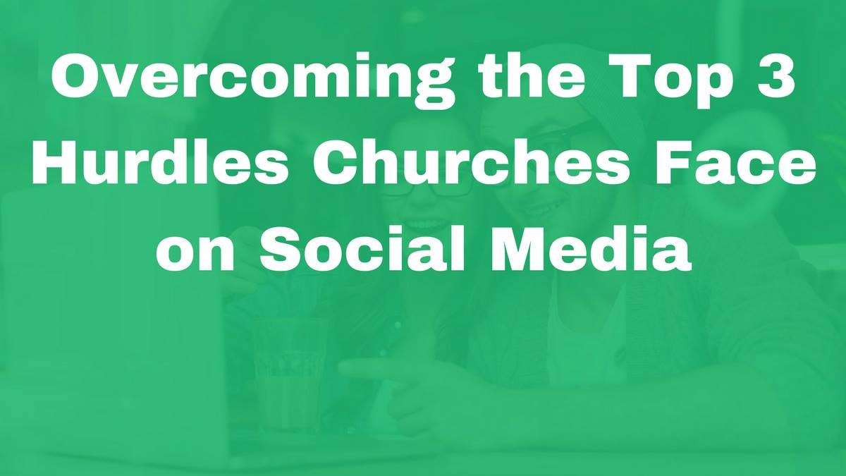 Overcoming the Top 3 Hurdles Churches Face on Social Media